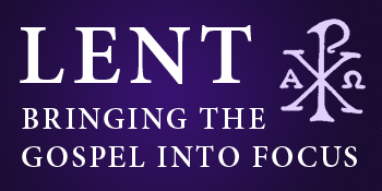 Lent: Bringing the Gospel Into Focus